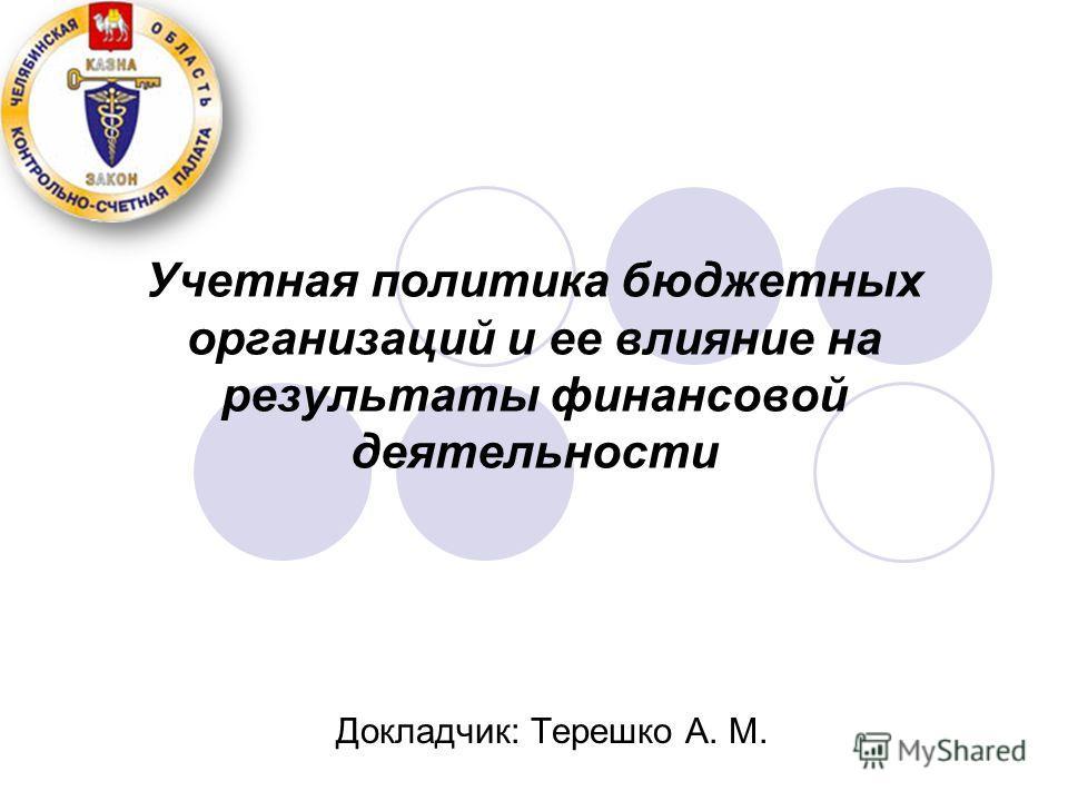 Учетная политика бюджетных организаций и ее влияние на результаты финансовой деятельности Докладчик: Терешко А. М.