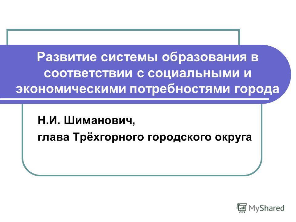 Развитие системы образования в соответствии с социальными и экономическими потребностями города Н.И. Шиманович, глава Трёхгорного городского округа