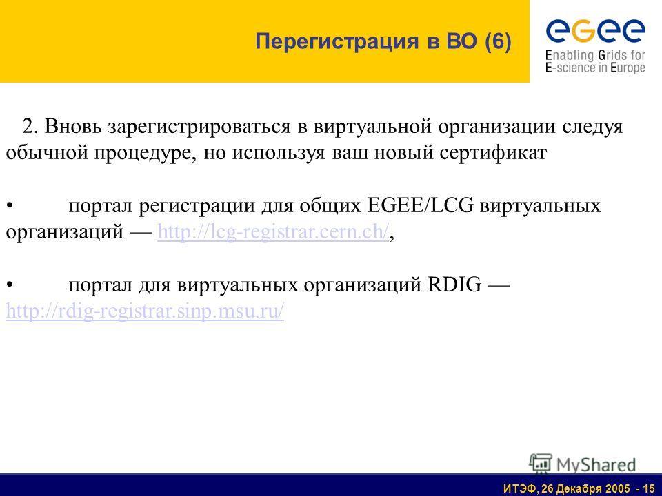 ИТЭФ, 26 Декабря 2005 - 15 2. Вновь зарегистрироваться в виртуальной организации следуя обычной процедуре, но используя ваш новый сертификат портал регистрации для общих EGEE/LCG виртуальных организаций http://lcg-registrar.cern.ch/,http://lcg-regist