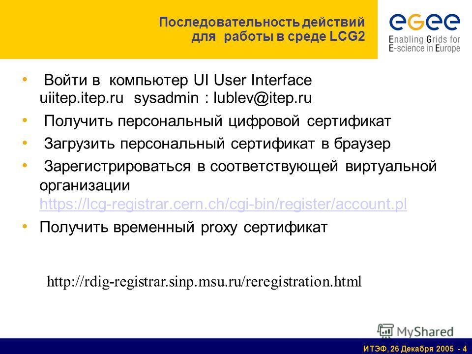 ИТЭФ, 26 Декабря 2005 - 4 Последовательность действий для работы в среде LCG2 Войти в компьютер UI User Interface uiitep.itep.ru sysadmin : lublev@itep.ru Получить персональный цифровой сертификат Загрузить персональный сертификат в браузер Зарегистр