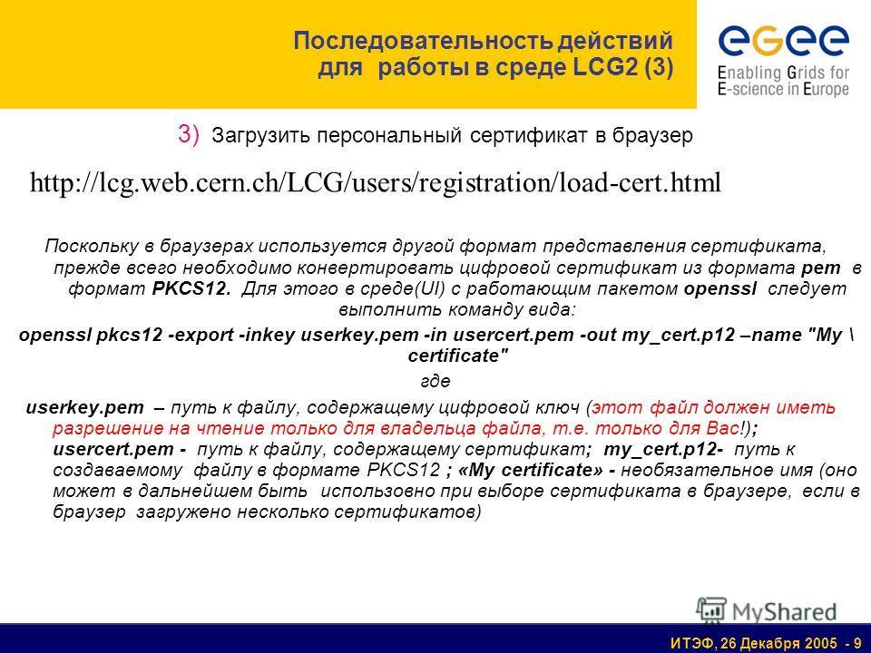 ИТЭФ, 26 Декабря 2005 - 9 3) Загрузить персональный сертификат в браузер Поскольку в браузерах используется другой формат представления сертификата, прежде всего необходимо конвертировать цифровой сертификат из формата pem в формат PKCS12. Для этого