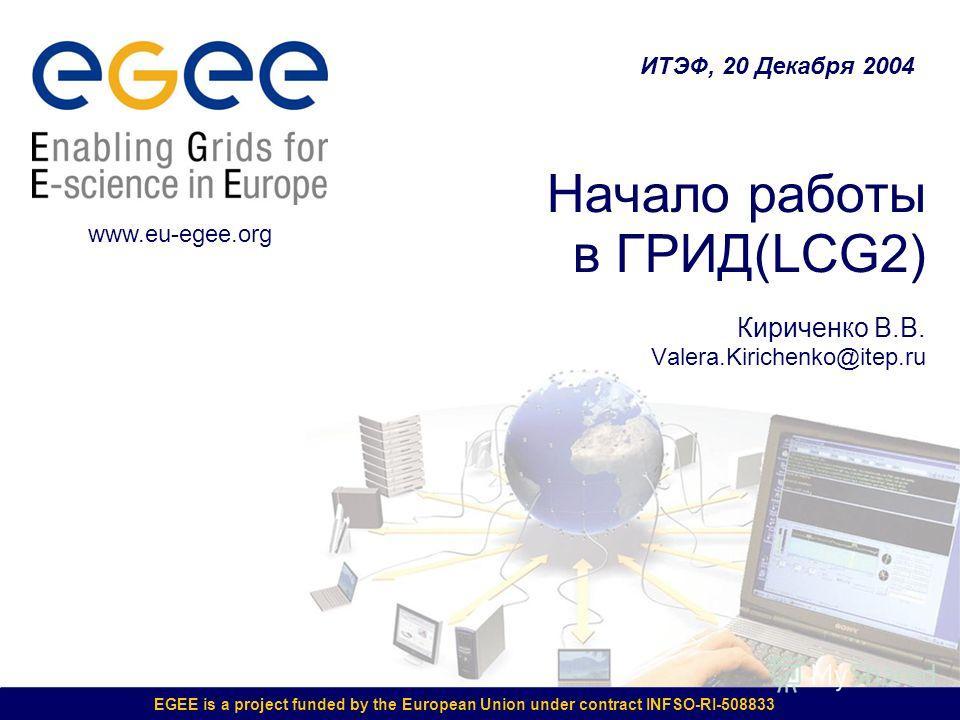 EGEE is a project funded by the European Union under contract INFSO-RI-508833 Начало работы в ГРИД(LCG2) Кириченко В.В. Valera.Kirichenko@itep.ru ИТЭФ, 20 Декабря 2004 www.eu-egee.org