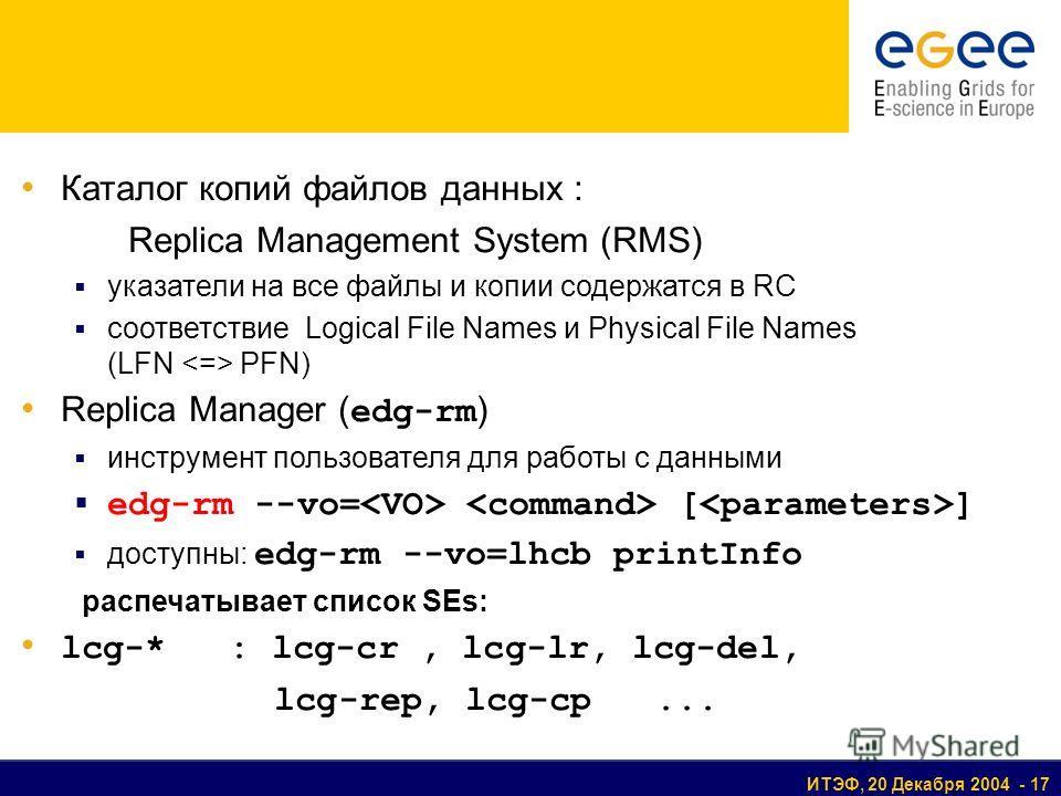 ИТЭФ, 20 Декабря 2004 - 17 Каталог копий файлов данных : Replica Management System (RMS) указатели на все файлы и копии содержатся в RC соответствие Logical File Names и Physical File Names (LFN PFN) Replica Manager ( edg-rm ) инструмент пользователя