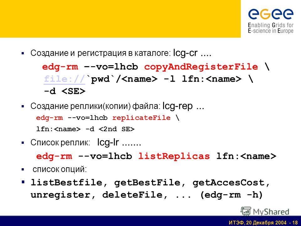 ИТЭФ, 20 Декабря 2004 - 18 Создание и регистрация в каталоге: lcg-cr.... edg-rm –-vo=lhcb copyAndRegisterFile \ file://`pwd`/ -l lfn: \ -d file:// Создание реплики(копии) файла: lcg-rep... edg-rm --vo=lhcb replicateFile \ lfn: -d Список реплик: lcg-l