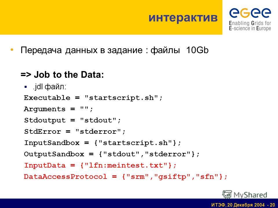 ИТЭФ, 20 Декабря 2004 - 20 Передача данных в задание : файлы 10Gb => Job to the Data:.jdl файл: Executable =