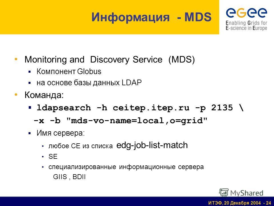 ИТЭФ, 20 Декабря 2004 - 24 Monitoring and Discovery Service (MDS) Компонент Globus на основе базы данных LDAP Команда: ldapsearch -h ceitep.itep.ru -p 2135 \ -x -b