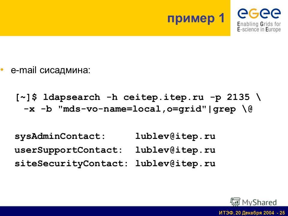 ИТЭФ, 20 Декабря 2004 - 25 пример 1 e-mail сисадмина: [~]$ ldapsearch -h ceitep.itep.ru -p 2135 \ -x -b mds-vo-name=local,o=grid|grep \@ sysAdminContact: lublev@itep.ru userSupportContact: lublev@itep.ru siteSecurityContact: lublev@itep.ru
