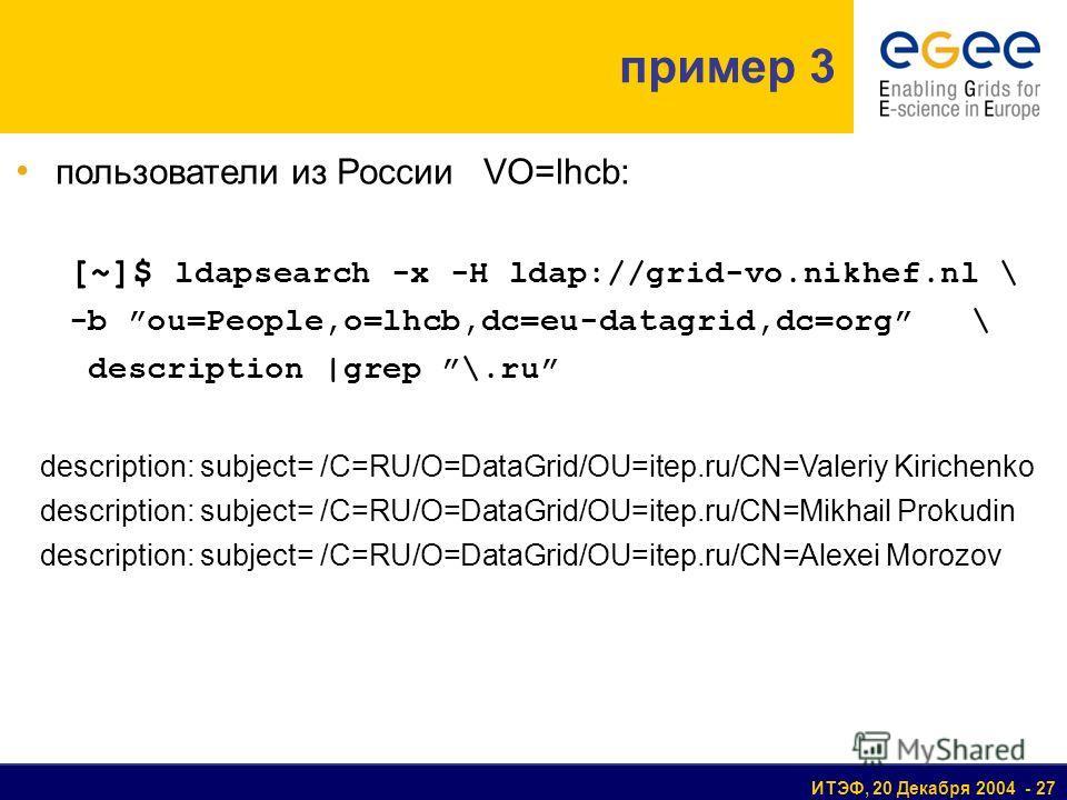 ИТЭФ, 20 Декабря 2004 - 27 пример 3 пользователи из России VO=lhcb: [~]$ ldapsearch -x -H ldap://grid-vo.nikhef.nl \ -b ou=People,o=lhcb,dc=eu-datagrid,dc=org \ description |grep \.ru description: subject= /C=RU/O=DataGrid/OU=itep.ru/CN=Valeriy Kiric