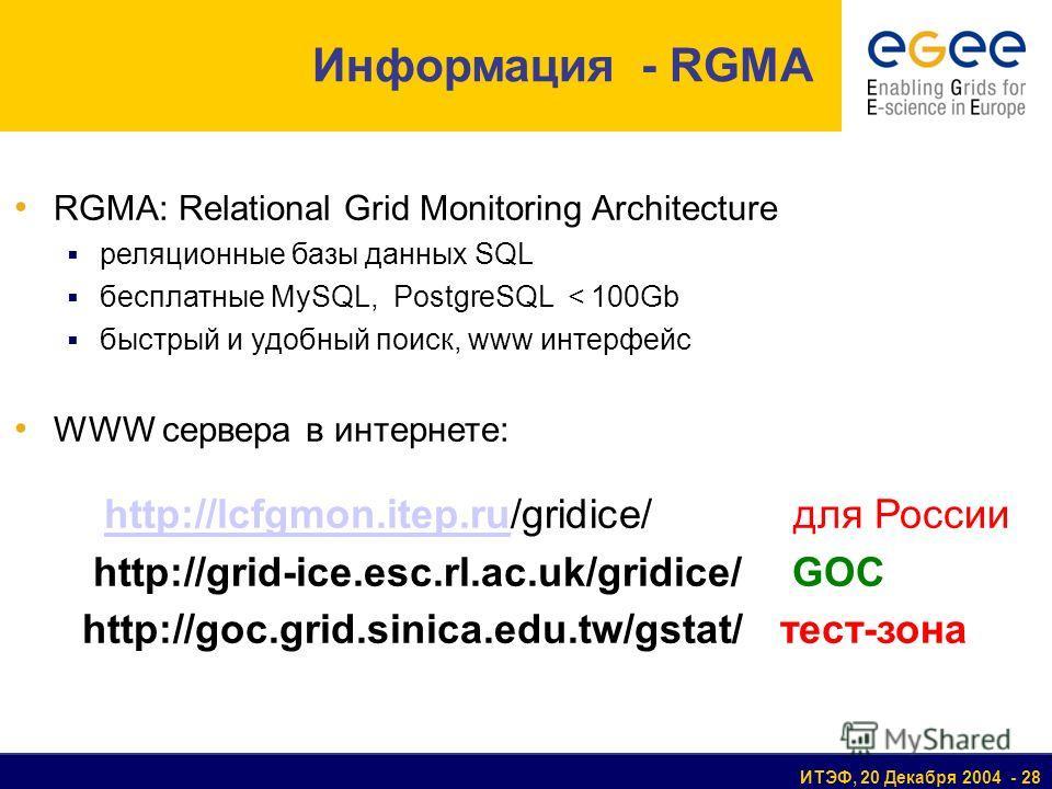 ИТЭФ, 20 Декабря 2004 - 28 Информация - RGMA RGMA: Relational Grid Monitoring Architecture реляционные базы данных SQL бесплатные MySQL, PostgreSQL < 100Gb быстрый и удобный поиск, www интерфейс WWW сервера в интернете: http://lcfgmon.itep.ru/gridice
