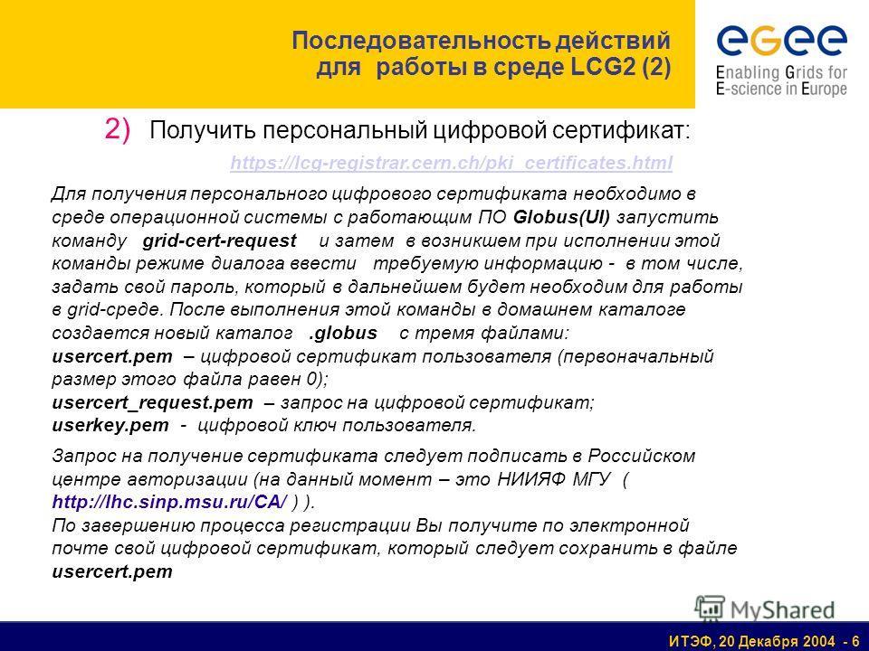 ИТЭФ, 20 Декабря 2004 - 6 2) Получить персональный цифровой сертификат: https://lcg-registrar.cern.ch/pki_certificates.html Для получения персонального цифрового сертификата необходимо в среде операционной системы с работающим ПО Globus(UI) запустить