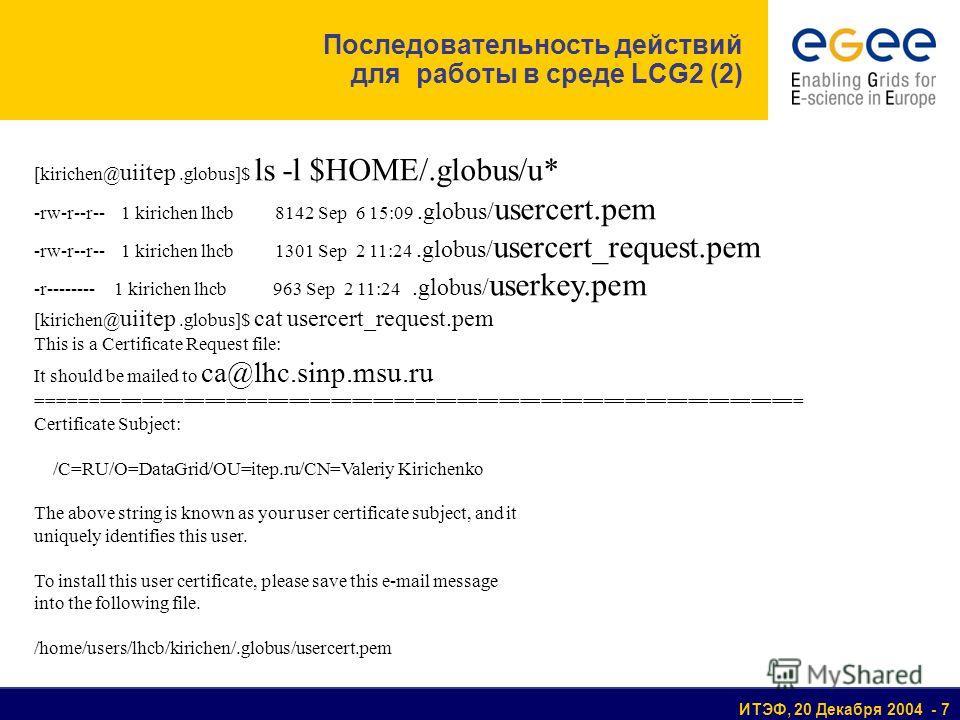 ИТЭФ, 20 Декабря 2004 - 7 Последовательность действий для работы в среде LCG2 (2) [kirichen@ uiitep.globus]$ ls -l $HOME/.globus/u* -rw-r--r-- 1 kirichen lhcb 8142 Sep 6 15:09.globus/ usercert.pem -rw-r--r-- 1 kirichen lhcb 1301 Sep 2 11:24.globus/ u