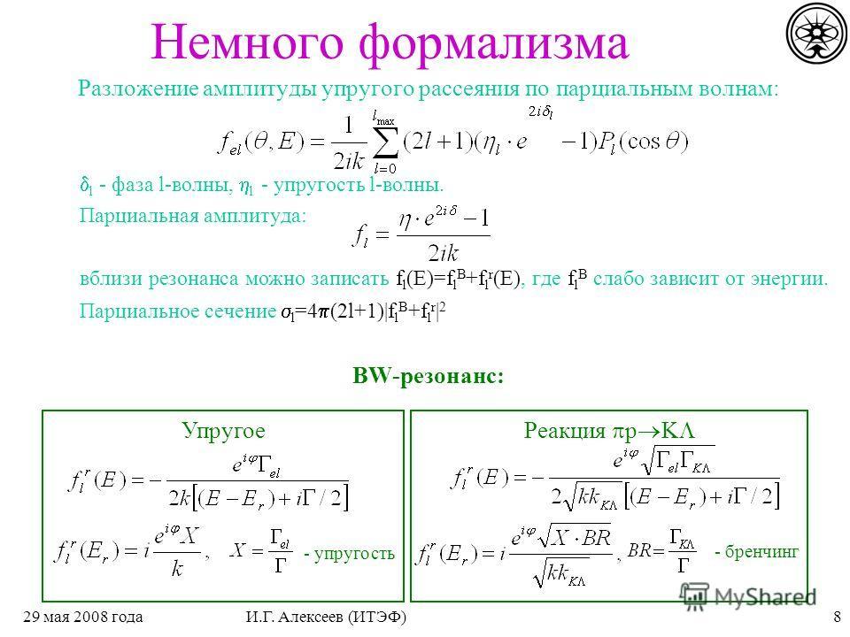 829 мая 2008 годаИ.Г. Алексеев (ИТЭФ) Немного формализма Разложение амплитуды упругого рассеяния по парциальным волнам: l - фаза l-волны, l - упругость l-волны. Парциальная амплитуда: вблизи резонанса можно записать f l (E)=f l B +f l r (E), где f l
