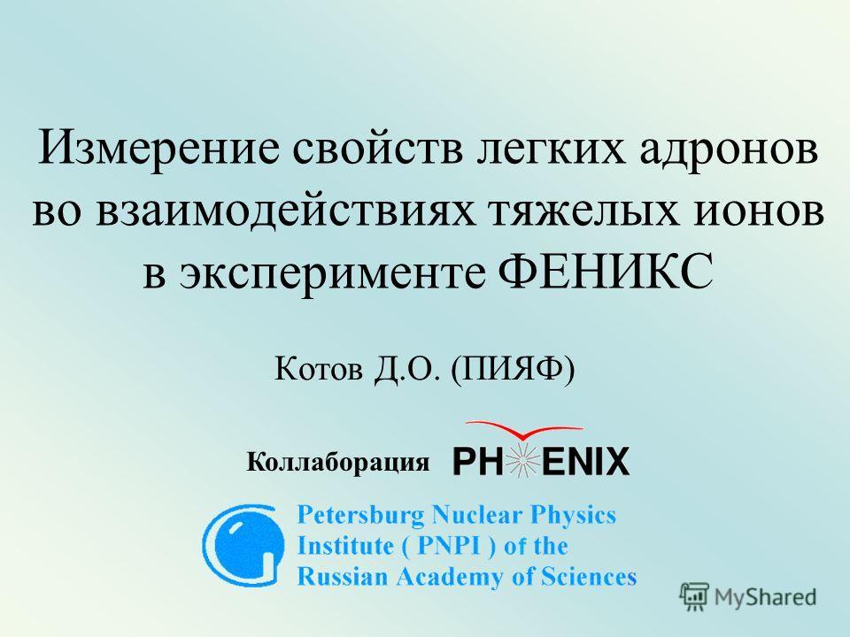Измерение свойств легких адронов во взаимодействиях тяжелых ионов в эксперименте ФЕНИКС Котов Д.О. (ПИЯФ) Коллаборация