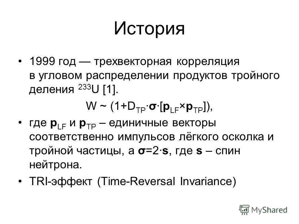 История 1999 год трехвекторная корреляция в угловом распределении продуктов тройного деления 233 U [1]. W ~ (1+D TPσ[p LF ×p TP ]), где p LF и p TP – единичные векторы соответственно импульсов лёгкого осколка и тройной частицы, а σ=2s, где s – спин н