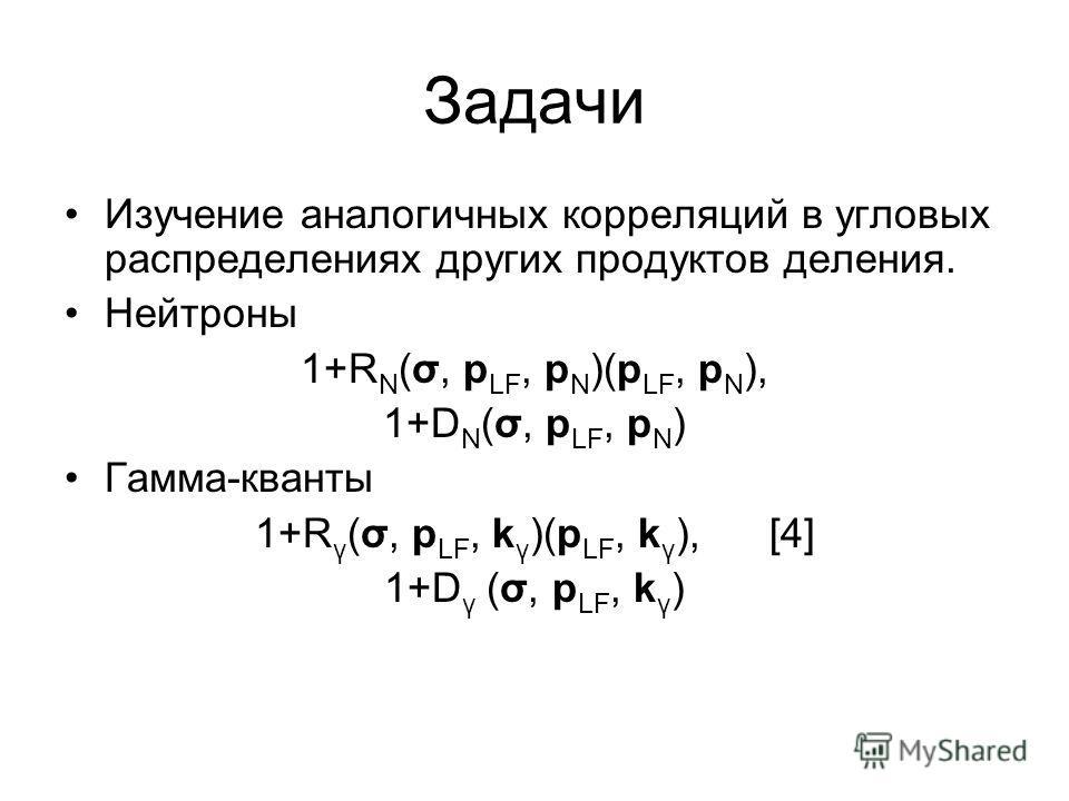 Задачи Изучение аналогичных корреляций в угловых распределениях других продуктов деления. Нейтроны 1+R N (σ, p LF, p N )(p LF, p N ), 1+D N (σ, p LF, p N ) Гамма-кванты 1+R γ (σ, p LF, k γ )(p LF, k γ ), [4] 1+D γ (σ, p LF, k γ )