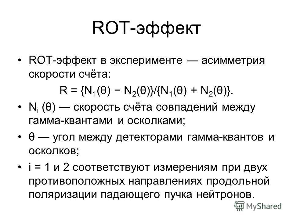 ROT-эффект в эксперименте асимметрия скорости счёта: R = {N 1 (θ) N 2 (θ)}/{N 1 (θ) + N 2 (θ)}. N i (θ) скорость счёта совпадений между гамма-квантами и осколками; θ угол между детекторами гамма-квантов и осколков; i = 1 и 2 соответствуют измерениям