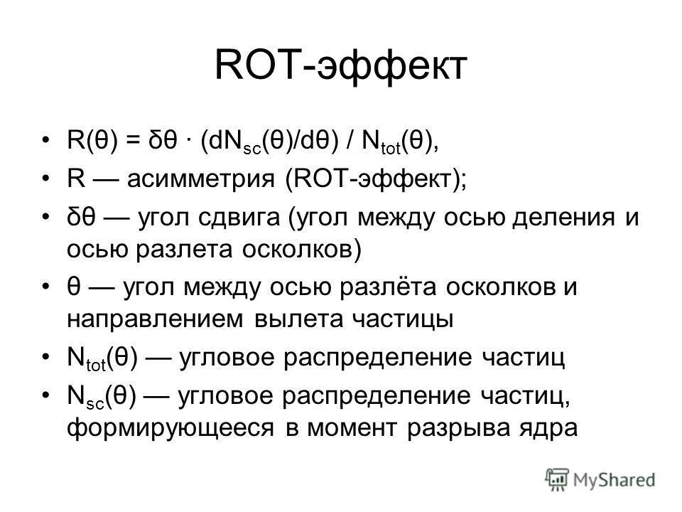 ROT-эффект R(θ) = δθ (dN sc (θ)/dθ) / N tot (θ), R асимметрия (ROT-эффект); δθ угол сдвига (угол между осью деления и осью разлета осколков) θ угол между осью разлёта осколков и направлением вылета частицы N tot (θ) угловое распределение частиц N sc