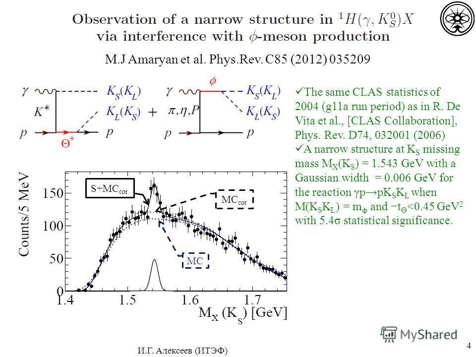 4 M.J Amaryan et al. Phys.Rev. C85 (2012) 035209 MC MC cor The same CLAS statistics of 2004 (g11a run period) as in R. De Vita et al., [CLAS Collaboration], Phys. Rev. D74, 032001 (2006) A narrow structure at K S missing mass M X (K S ) = 1.543 GeV w