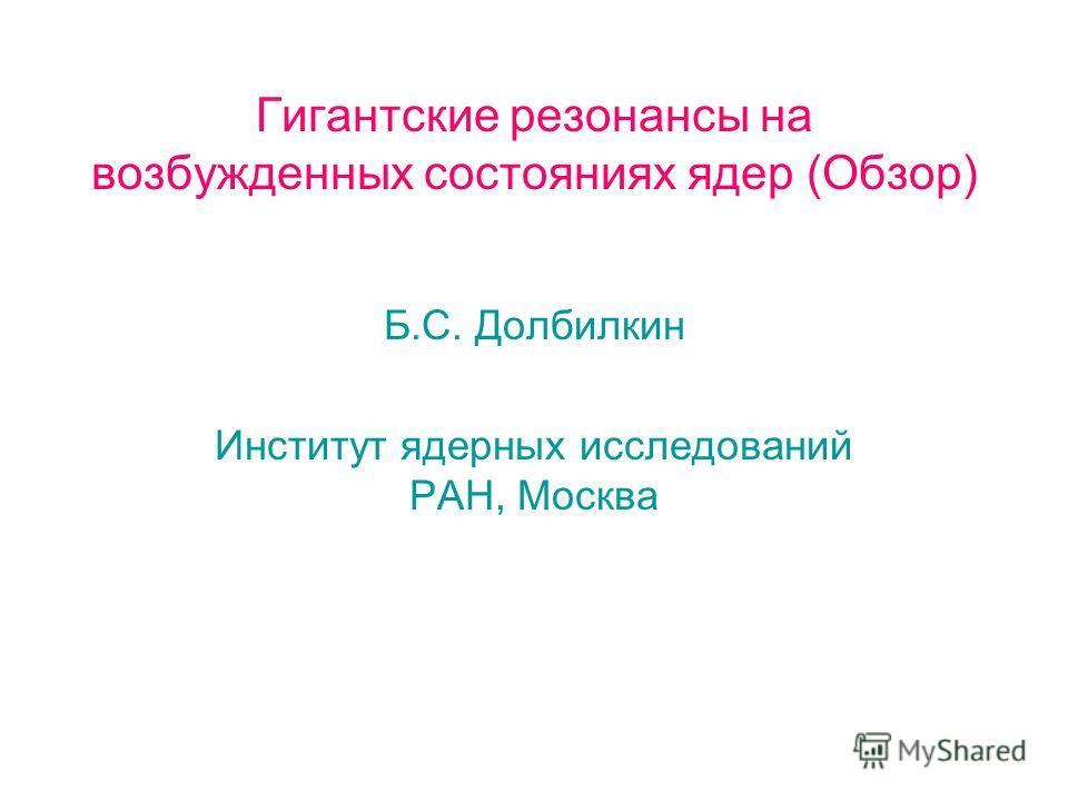 Гигантские резонансы на возбужденных состояниях ядер (Обзор) Б.С. Долбилкин Институт ядерных исследований РАН, Москва
