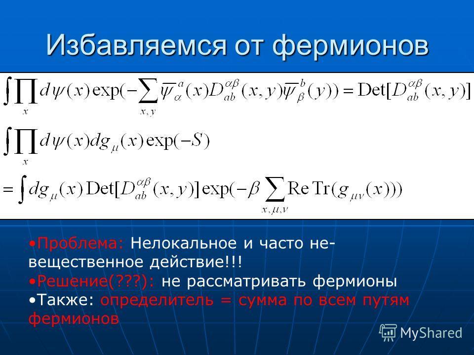 Избавляемся от фермионов Проблема: Нелокальное и часто не- вещественное действие!!! Решение(???): не рассматривать фермионы Также: определитель = сумма по всем путям фермионов