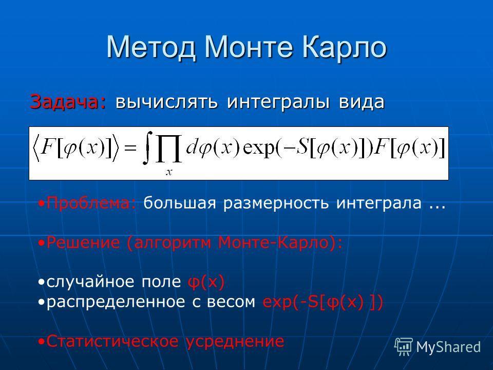 Метод Монте Карло Задача: вычислять интегралы вида Проблема: большая размерность интеграла... Решение (алгоритм Монте-Карло): случайное поле φ(x) распределенное с весом exp(-S[φ(x) ]) Статистическое усреднение