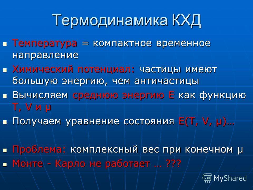 Термодинамика КХД Температура = компактное временное направление Температура = компактное временное направление Химический потенциал: частицы имеют большую энергию, чем античастицы Химический потенциал: частицы имеют большую энергию, чем античастицы