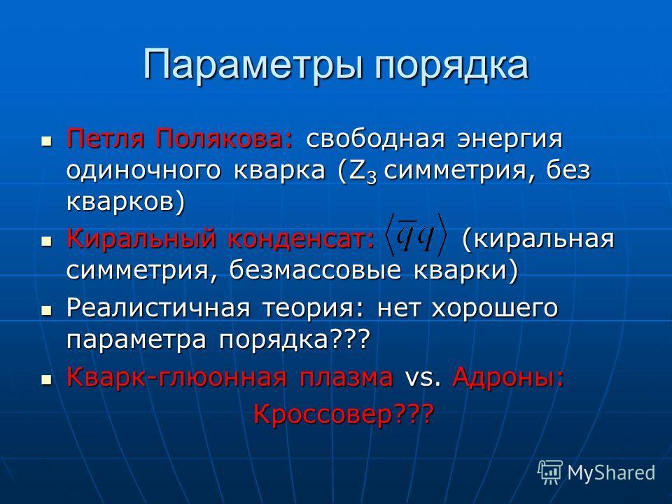 Параметры порядка Петля Полякова: свободная энергия одиночного кварка (Z 3 симметрия, без кварков) Петля Полякова: свободная энергия одиночного кварка (Z 3 симметрия, без кварков) Киральный конденсат: (киральная симметрия, безмассовые кварки) Киральн