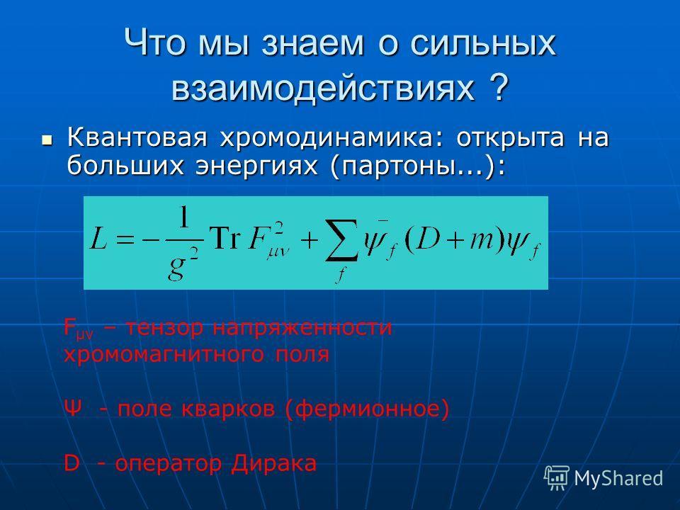 Что мы знаем о сильных взаимодействиях ? Квантовая хромодинамика: открыта на больших энергиях (партоны...): Квантовая хромодинамика: открыта на больших энергиях (партоны...): F μν – тензор напряженности хромомагнитного поля Ψ - поле кварков (фермионн
