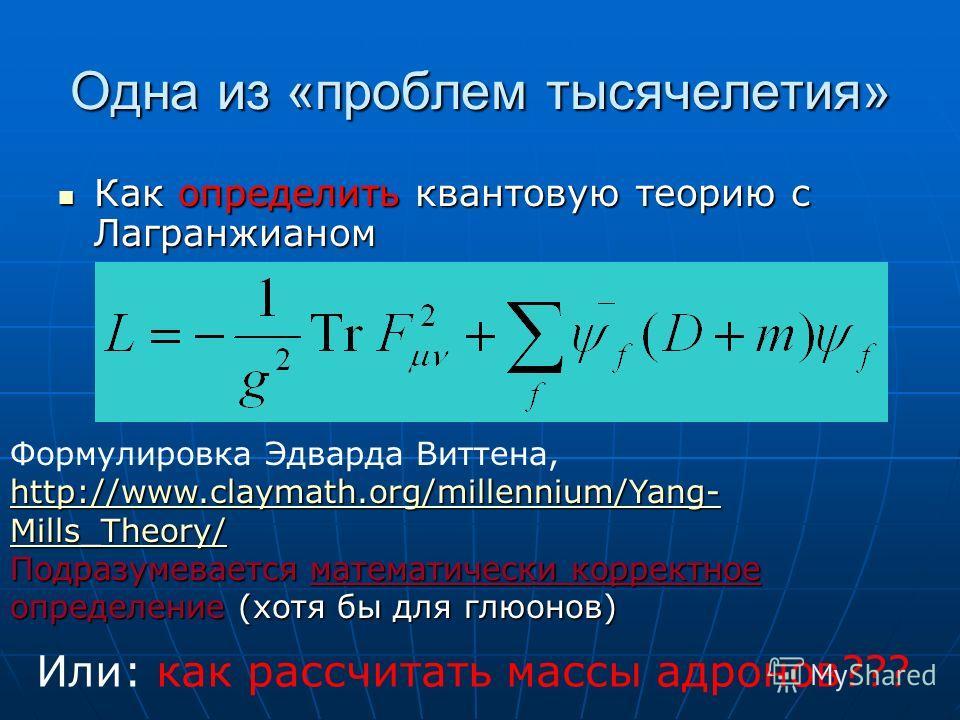 Одна из «проблем тысячелетия» Как определить квантовую теорию с Лагранжианом Как определить квантовую теорию с Лагранжианом Формулировка Эдварда Виттена, http://www.claymath.org/millennium/Yang- Mills_Theory/ http://www.claymath.org/millennium/Yang-