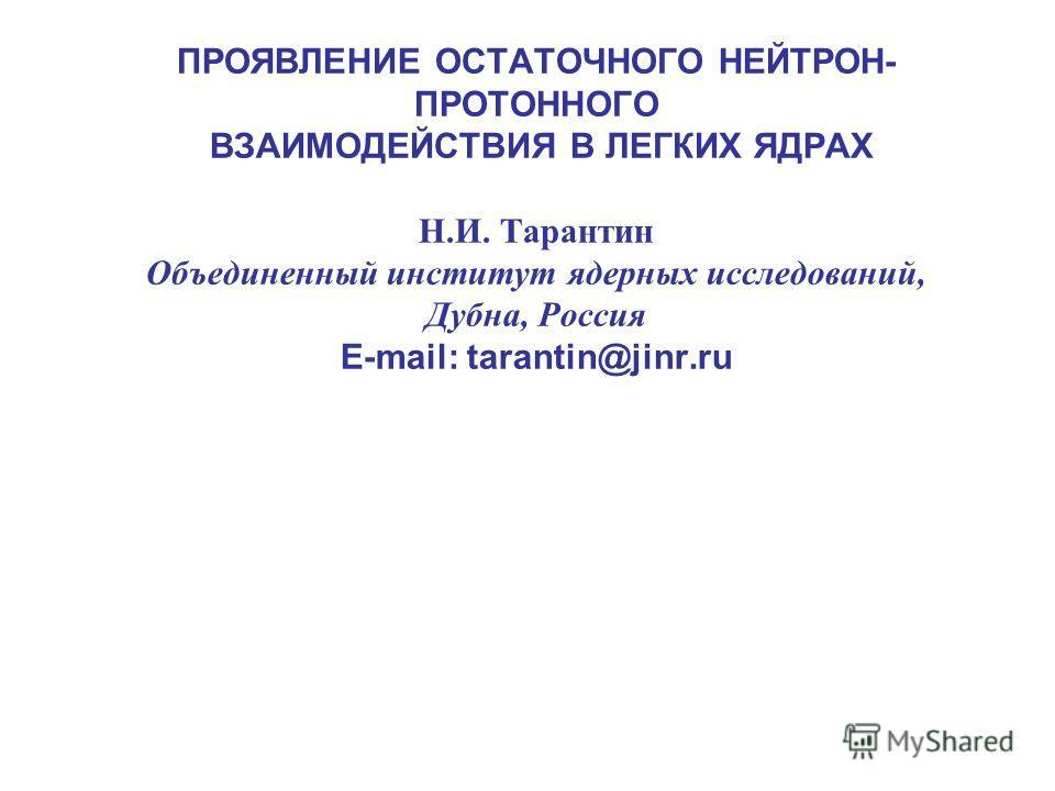 ПРОЯВЛЕНИЕ ОСТАТОЧНОГО НЕЙТРОН- ПРОТОННОГО ВЗАИМОДЕЙСТВИЯ В ЛЕГКИХ ЯДРАХ Н.И. Тарантин Объединенный институт ядерных исследований, Дубна, Россия E-mail: tarantin@jinr.ru