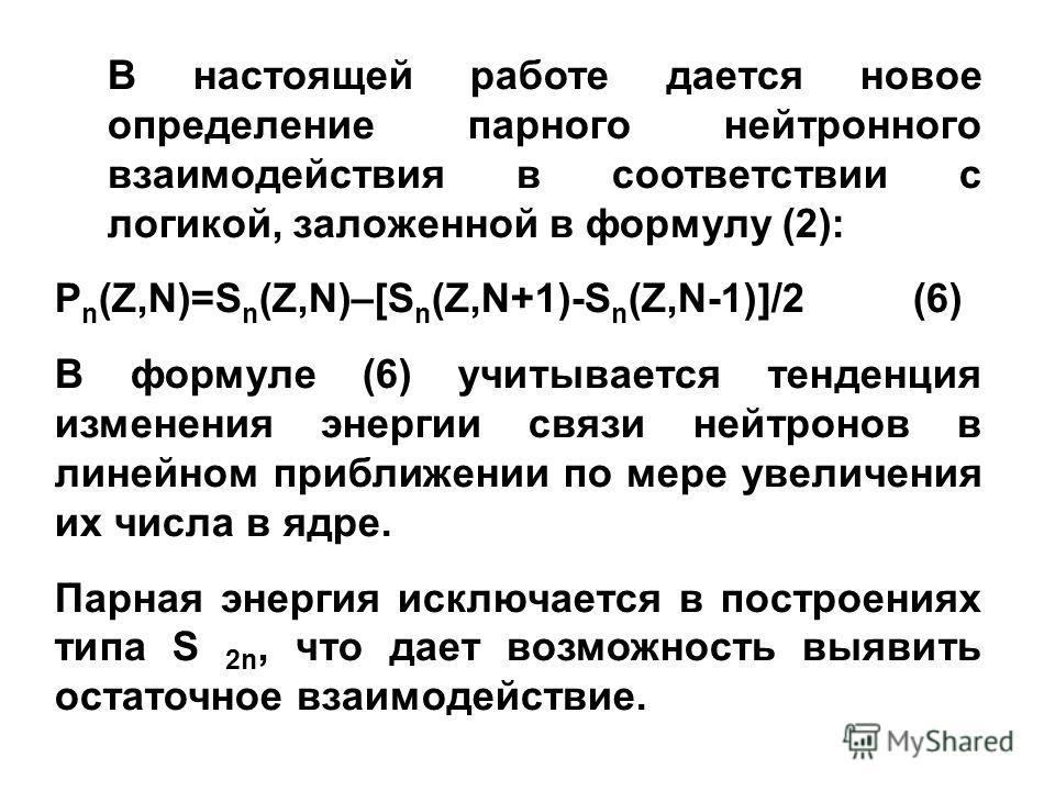 В настоящей работе дается новое определение парного нейтронного взаимодействия в соответствии с логикой, заложенной в формулу (2): P n (Z,N)=S n (Z,N)–[S n (Z,N+1)-S n (Z,N-1)]/2 (6) В формуле (6) учитывается тенденция изменения энергии связи нейтрон
