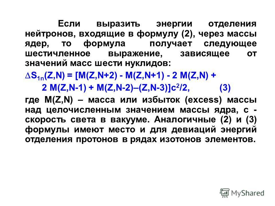 Если выразить энергии отделения нейтронов, входящие в формулу (2), через массы ядер, то формула получает следующее шестичленное выражение, зависящее от значений масс шести нуклидов: S 1n (Z,N) = [М(Z,N+2) - М(Z,N+1) - 2 М(Z,N) + 2 М(Z,N-1) + М(Z,N-2)