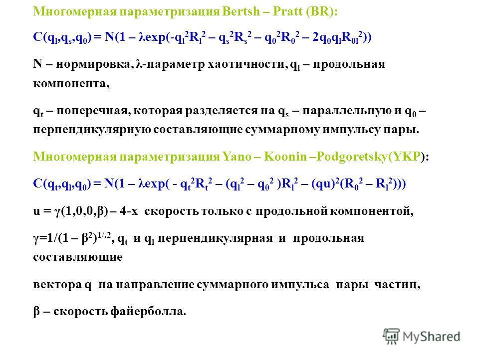 Многомерная параметризация Bertsh – Pratt (BR): C(q l,q s,q 0 ) = N(1 – λexp(-q l 2 R l 2 – q s 2 R s 2 – q 0 2 R 0 2 – 2q 0 q l R 0l 2 )) N – нормировка, λ-параметр хаотичности, q l – продольная компонента, q t – поперечная, которая разделяется на q