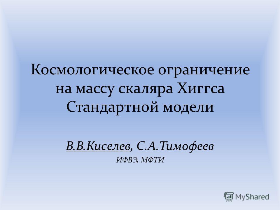 Космологическое ограничение на массу скаляра Хиггса Стандартной модели В.В.Киселев, С.А.Тимофеев ИФВЭ, МФТИ