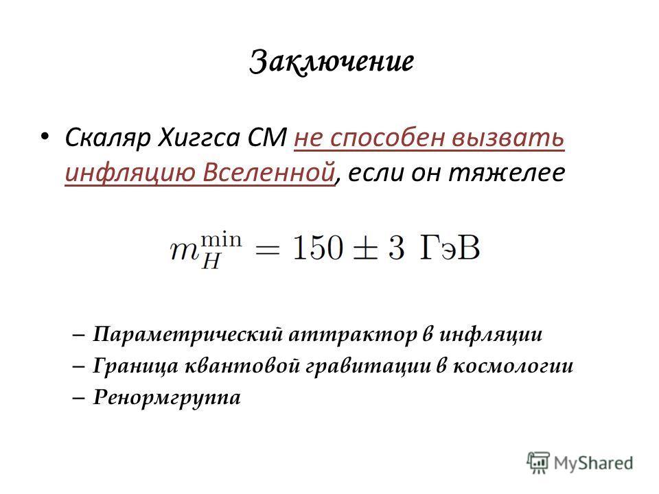 Заключение Скаляр Хиггса СМ не способен вызвать инфляцию Вселенной, если он тяжелее – Параметрический аттрактор в инфляции – Граница квантовой гравитации в космологии – Ренормгруппа