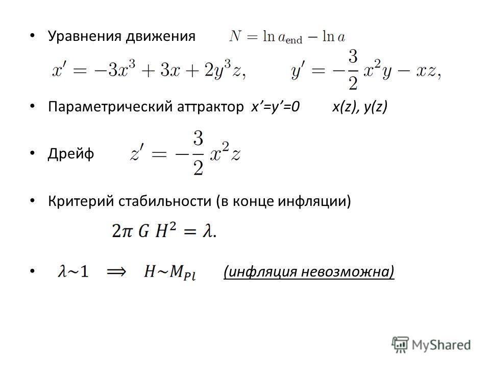 Уравнения движения Параметрический аттрактор x=y=0 x(z), y(z) Дрейф Критерий стабильности (в конце инфляции) (инфляция невозможна)