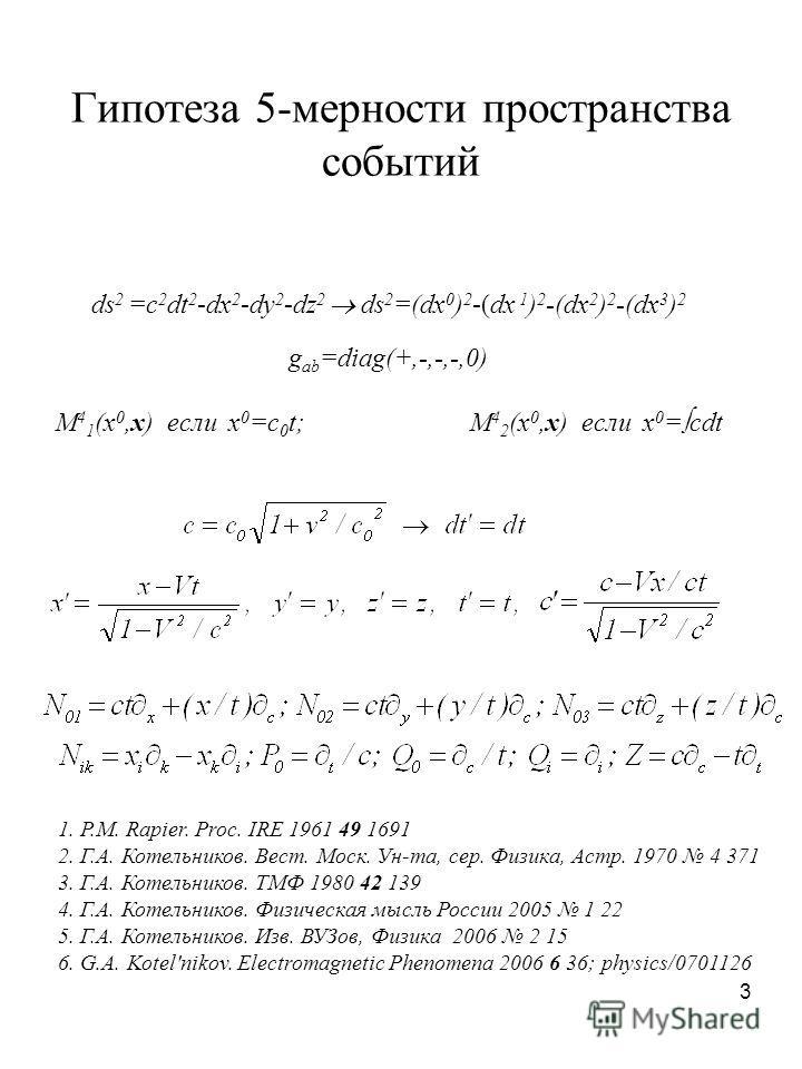 3 Гипотеза 5-мерности пространства событий ds 2 =c 2 dt 2 -dx 2 -dy 2 -dz 2 ds 2 =(dx 0 ) 2 -(dx 1 ) 2 -(dx 2 ) 2 -(dx 3 ) 2 g ab =diag(+,-,-,-,0) M 4 1 (x 0,x) если x 0 =c 0 t; M 4 2 (x 0,x) если x 0 = cdt 1. P.M. Rapier. Proc. IRE 1961 49 1691 2. Г