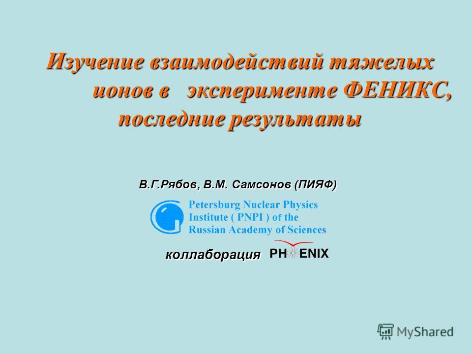 Изучение взаимодействий тяжелых ионов в эксперименте ФЕНИКС, последние результаты В.Г.Рябов, В.М. Самсонов (ПИЯФ) коллаборация коллаборация