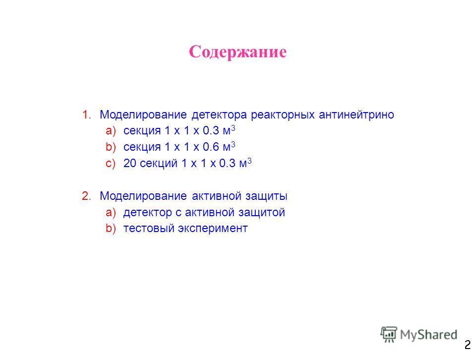 2 Содержание 1.Моделирование детектора реакторных антинейтрино a)секция 1 х 1 х 0.3 м 3 b)секция 1 х 1 х 0.6 м 3 c)20 секций 1 х 1 х 0.3 м 3 2.Моделирование активной защиты a)детектор с активной защитой b)тестовый эксперимент