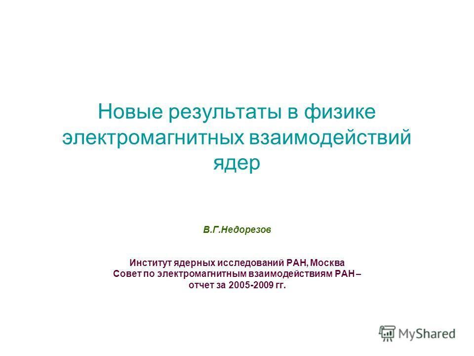 Новые результаты в физике электромагнитных взаимодействий ядер В.Г.Недорезов Институт ядерных исследований РАН, Москва Совет по электромагнитным взаимодействиям РАН – отчет за 2005-2009 гг.