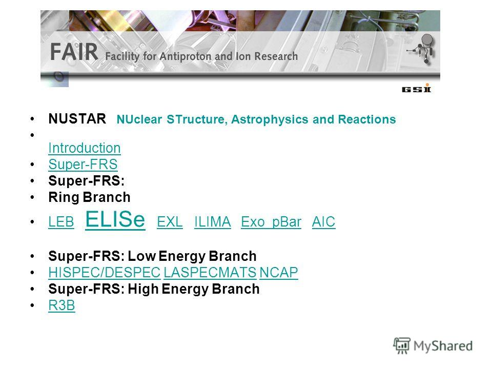 NUSTAR NUclear STructure, Astrophysics and Reactions Introduction Super-FRS Super-FRS: Ring Branch LEB ELISe EXL ILIMA Exo pBar AICLEB ELISeEXLILIMAExo pBarAIC Super-FRS: Low Energy Branch HISPEC/DESPEC LASPECMATS NCAPHISPEC/DESPECLASPECMATSNCAP Supe