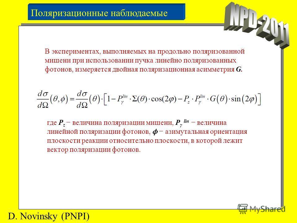Поляризационные наблюдаемые D. Novinsky (PNPI) В экспериментах, выполняемых на продольно поляризованной мишени при использовании пучка линейно поляризованных фотонов, измеряется двойная поляризационная асимметрия G. где P z величина поляризации мишен