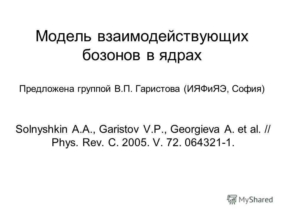 Модель взаимодействующих бозонов в ядрах Предложена группой В.П. Гаристова (ИЯФиЯЭ, София) Solnyshkin A.A., Garistov V.P., Georgieva A. et al. // Phys. Rev. C. 2005. V. 72. 064321-1.
