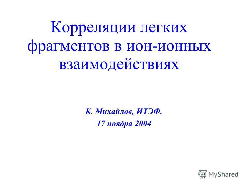 Корреляции легких фрагментов в ион-ионных взаимодействиях К. Михайлов, ИТЭФ. 17 ноября 2004