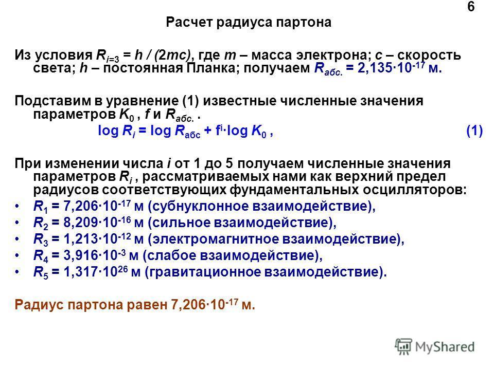 6 Расчет радиуса партона Из условия R i=3 = h / (2mc), где m – масса электрона; c – скорость света; h – постоянная Планка; получаем R абс. = 2,135·10 -17 м. Подставим в уравнение (1) известные численные значения параметров K 0, f и R абс.. log R i =