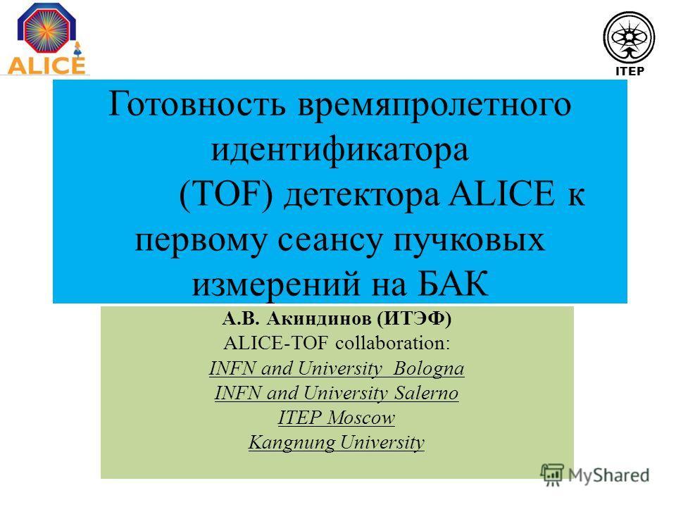 Готовность времяпролетного идентификатора (TOF) детектора ALICE к первому сеансу пучковых измерений на БАК А.В. Акиндинов (ИТЭФ) ALICE-TOF collaboration: INFN and University Bologna INFN and University Salerno ITEP Moscow Kangnung University ITEP