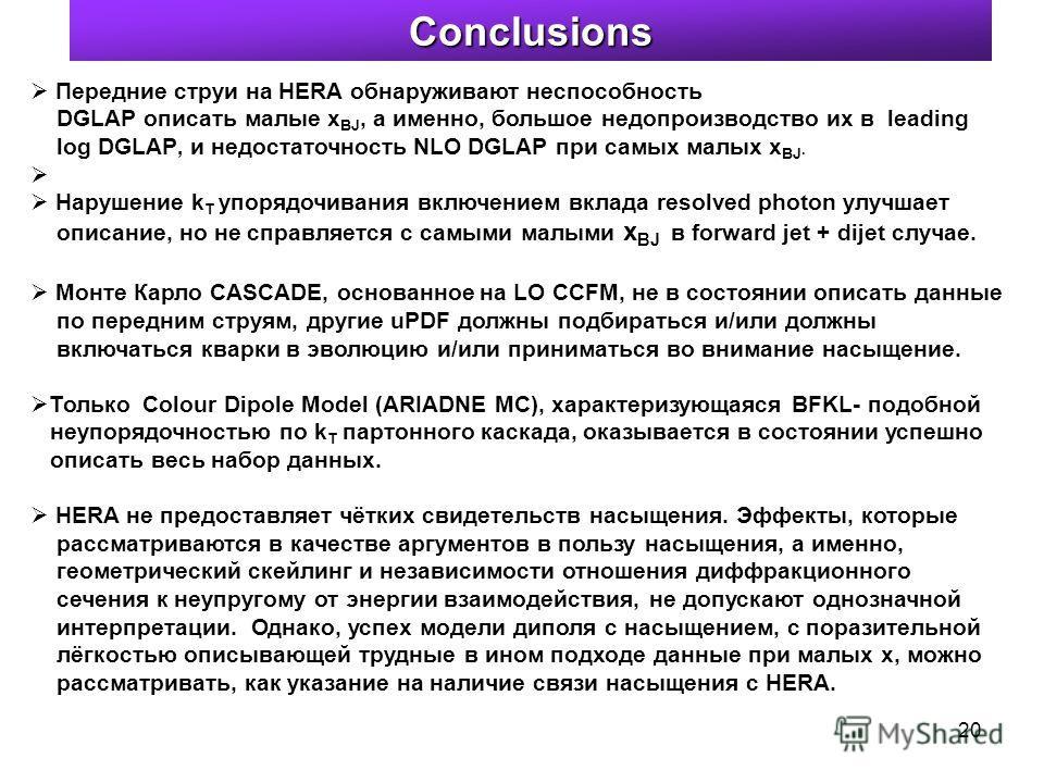 20 Передние струи на HERA обнаруживают неспособность DGLAP описать малые x BJ, а именно, большое недопроизводство их в leading log DGLAP, и недостаточность NLO DGLAP при самых малых x BJ. Нарушение k T упорядочивания включением вклада resolved photon