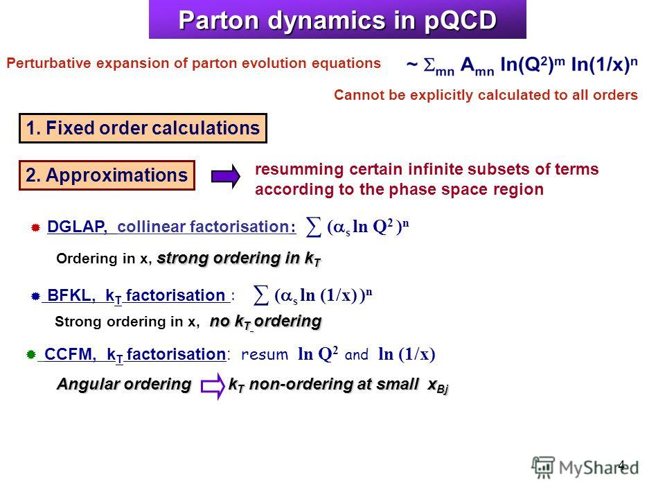 4 Parton dynamics in pQCD DGLAP, collinear factorisation : ( s ln Q 2 ) n BFKL, k T factorisation : ( s ln (1/x) ) n CCFM, k T factorisation: resum ln Q 2 and ln (1/x) Perturbative expansion of parton evolution equations Cannot be explicitly calculat