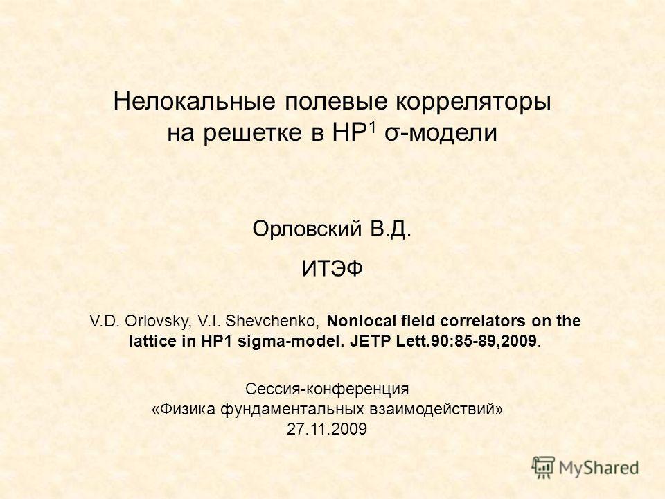Нелокальные полевые корреляторы на решетке в HP 1 σ-модели Орловский В.Д. ИТЭФ Сессия-конференция «Физика фундаментальных взаимодействий» 27.11.2009 V.D. Orlovsky, V.I. Shevchenko, Nonlocal field correlators on the lattice in HP1 sigma-model. JETP Le