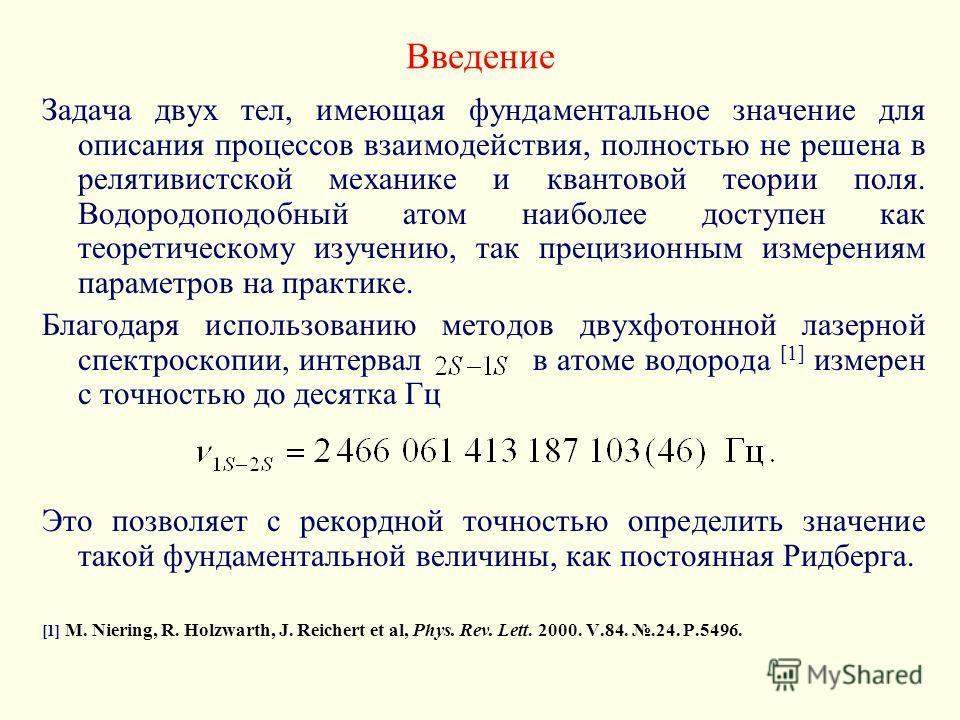 Введение Задача двух тел, имеющая фундаментальное значение для описания процессов взаимодействия, полностью не решена в релятивистской механике и квантовой теории поля. Водородоподобный атом наиболее доступен как теоретическому изучению, так прецизио